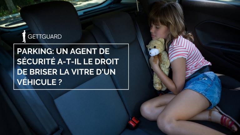 Un agent de sécurité a-t-il le droit de briser la vitre d'un véhicule pour sauver un enfant ou un animal dans un parking?